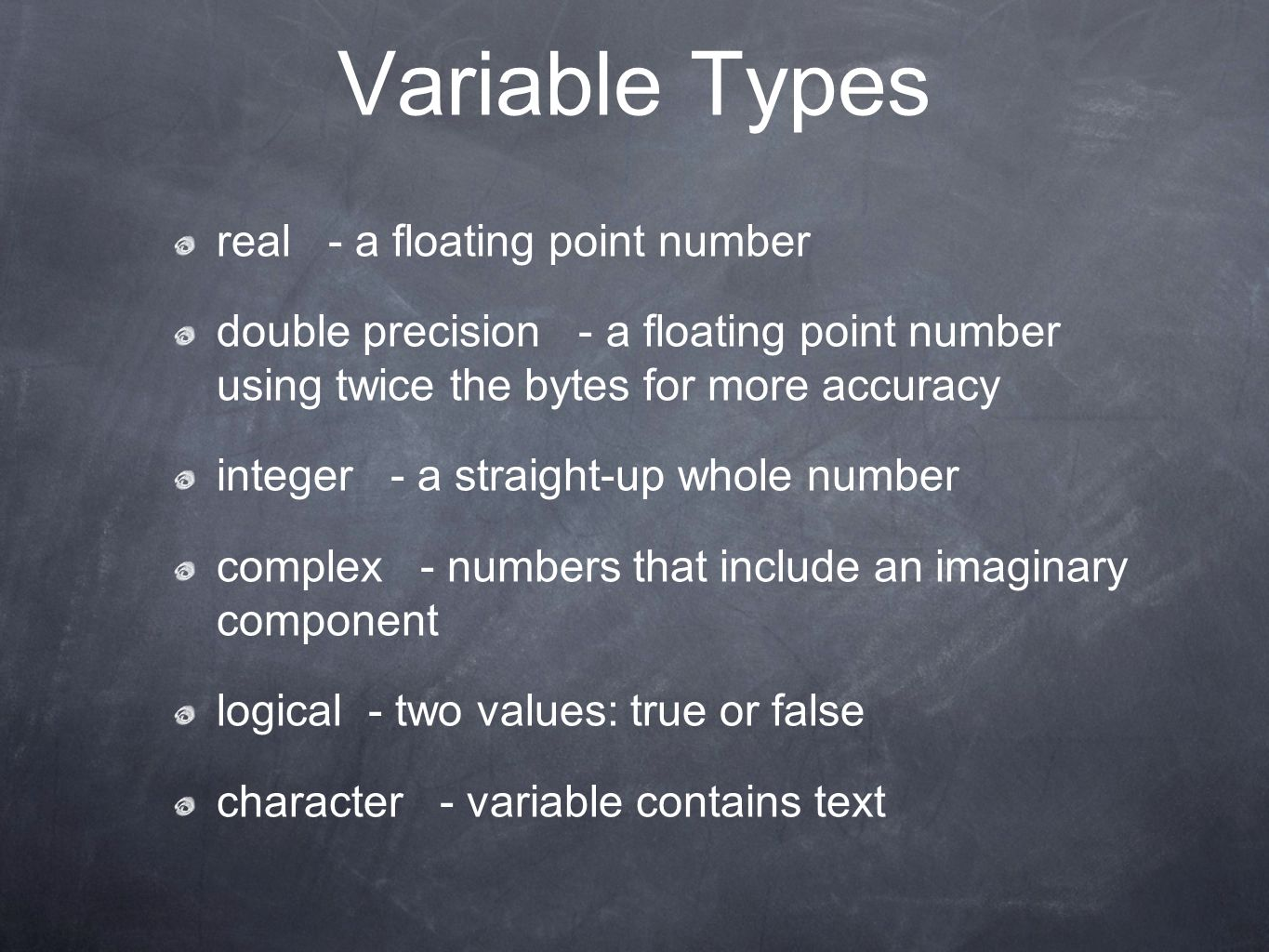 Variable Types real - a floating point number double precision - a floating point number using twice the bytes for more accuracy integer - a straight-up whole number complex - numbers that include an imaginary component logical - two values: true or false character - variable contains text