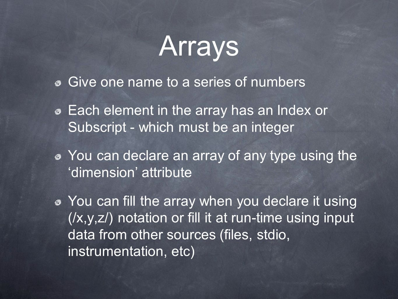 Arrays Give one name to a series of numbers Each element in the array has an Index or Subscript - which must be an integer You can declare an array of any type using the 'dimension' attribute You can fill the array when you declare it using (/x,y,z/) notation or fill it at run-time using input data from other sources (files, stdio, instrumentation, etc)