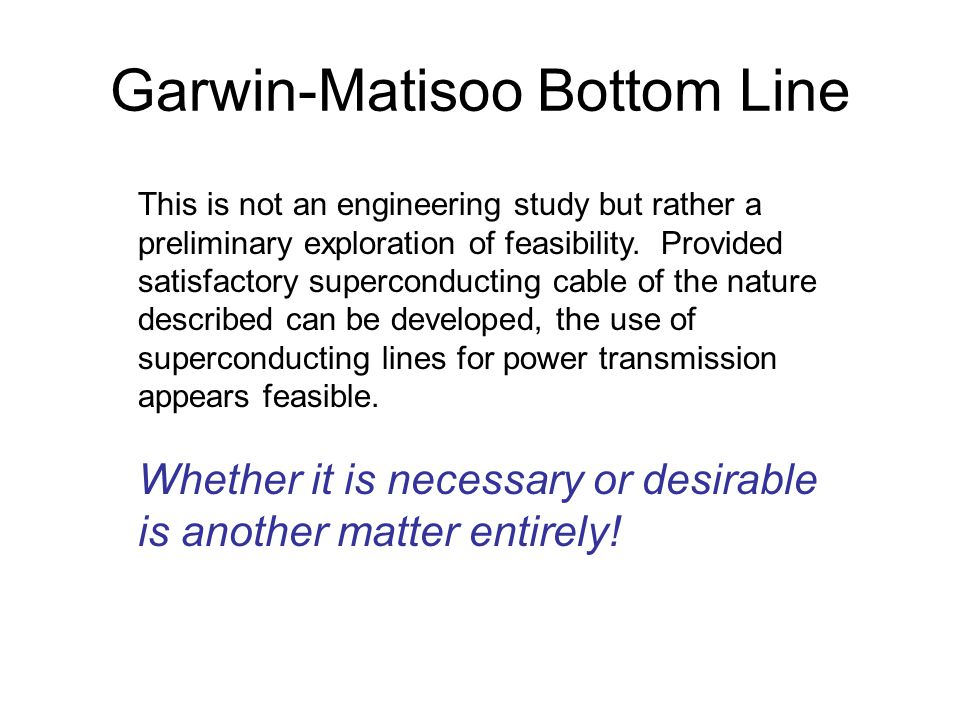 Garwin-Matisoo Bottom Line This is not an engineering study but rather a preliminary exploration of feasibility.
