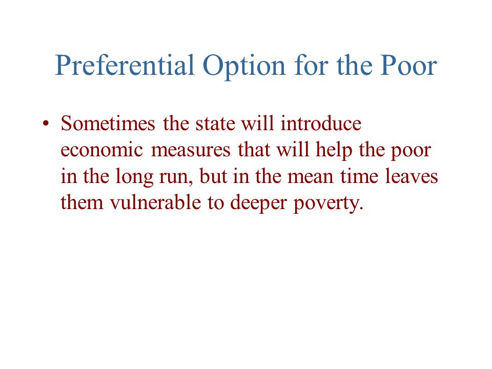 Preferential Option for the Poor Sometimes the state will introduce economic measures that will help the poor in the long run, but in the mean time leaves them vulnerable to deeper poverty.