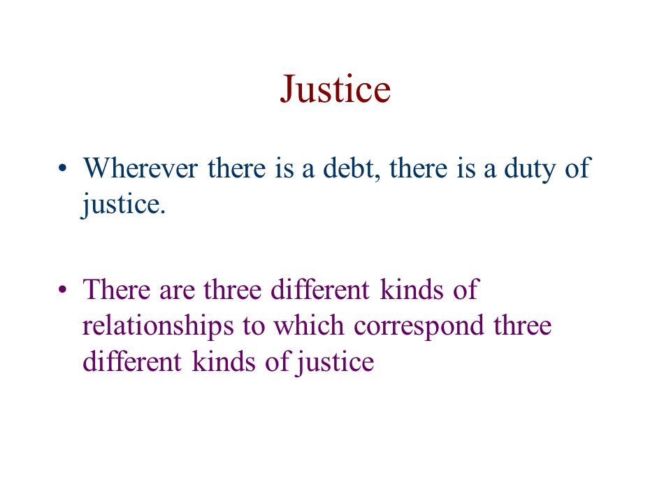 Justice Wherever there is a debt, there is a duty of justice. There are three different kinds of relationships to which correspond three different kin