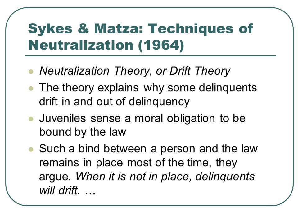 Neutralization Theory, or Drift Theory The theory explains why some delinquents drift in and out of delinquency Juveniles sense a moral obligation to be bound by the law Such a bind between a person and the law remains in place most of the time, they argue.