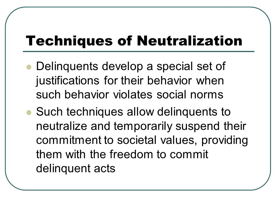 Techniques of Neutralization Delinquents develop a special set of justifications for their behavior when such behavior violates social norms Such techniques allow delinquents to neutralize and temporarily suspend their commitment to societal values, providing them with the freedom to commit delinquent acts