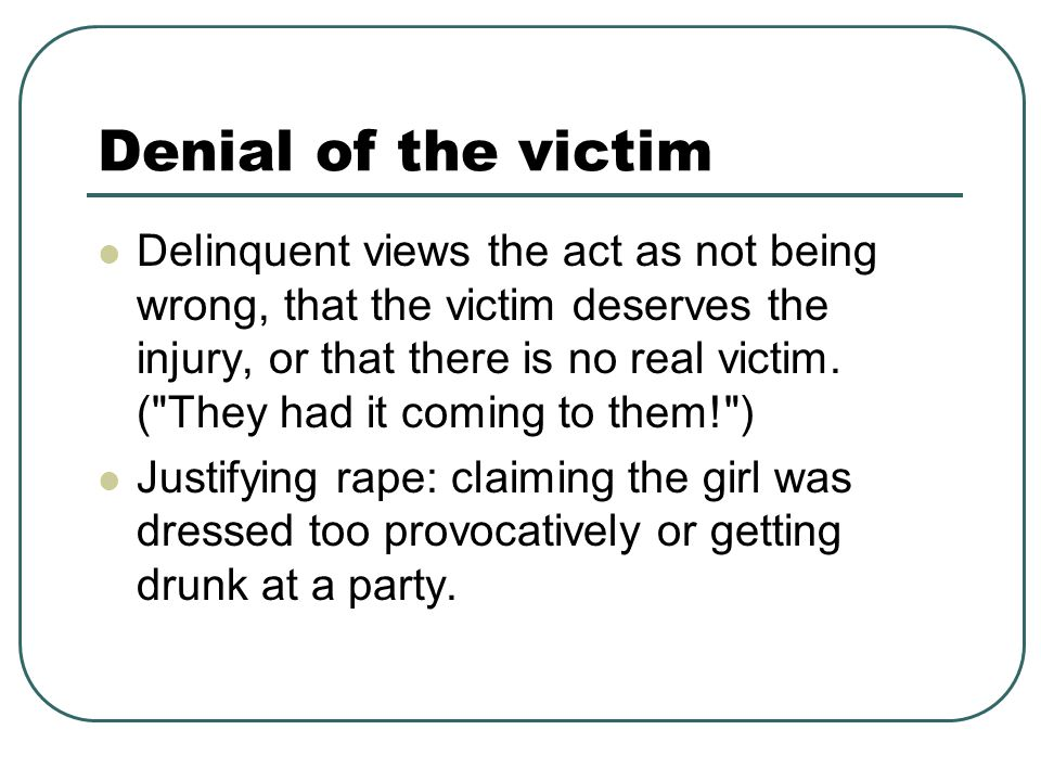 Denial of the victim Delinquent views the act as not being wrong, that the victim deserves the injury, or that there is no real victim.