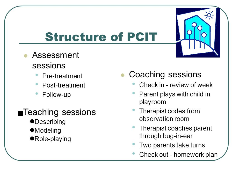 Structure of PCIT Assessment sessions Pre-treatment Post-treatment Follow-up Coaching sessions Check in - review of week Parent plays with child in playroom Therapist codes from observation room Therapist coaches parent through bug-in-ear Two parents take turns Check out - homework plan  Teaching sessions Describing Modeling Role-playing