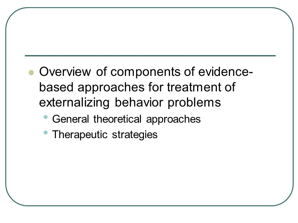 Qualities Inconsistent with CBT and other EBPs Long-term therapy (unless module-based) Therapy overly focused on the cause of the problem, or the past, without a focus on now Taking a year or more to see improvement Taking months to build a relationship, before starting treatment