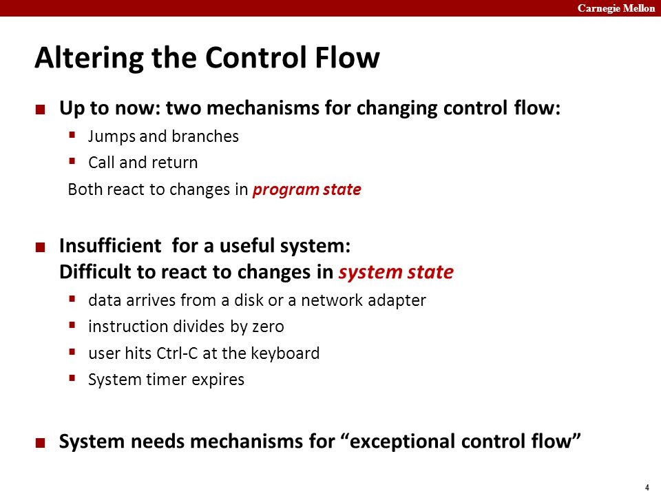 Carnegie Mellon 4 Altering the Control Flow Up to now: two mechanisms for changing control flow:  Jumps and branches  Call and return Both react to changes in program state Insufficient for a useful system: Difficult to react to changes in system state  data arrives from a disk or a network adapter  instruction divides by zero  user hits Ctrl-C at the keyboard  System timer expires System needs mechanisms for exceptional control flow