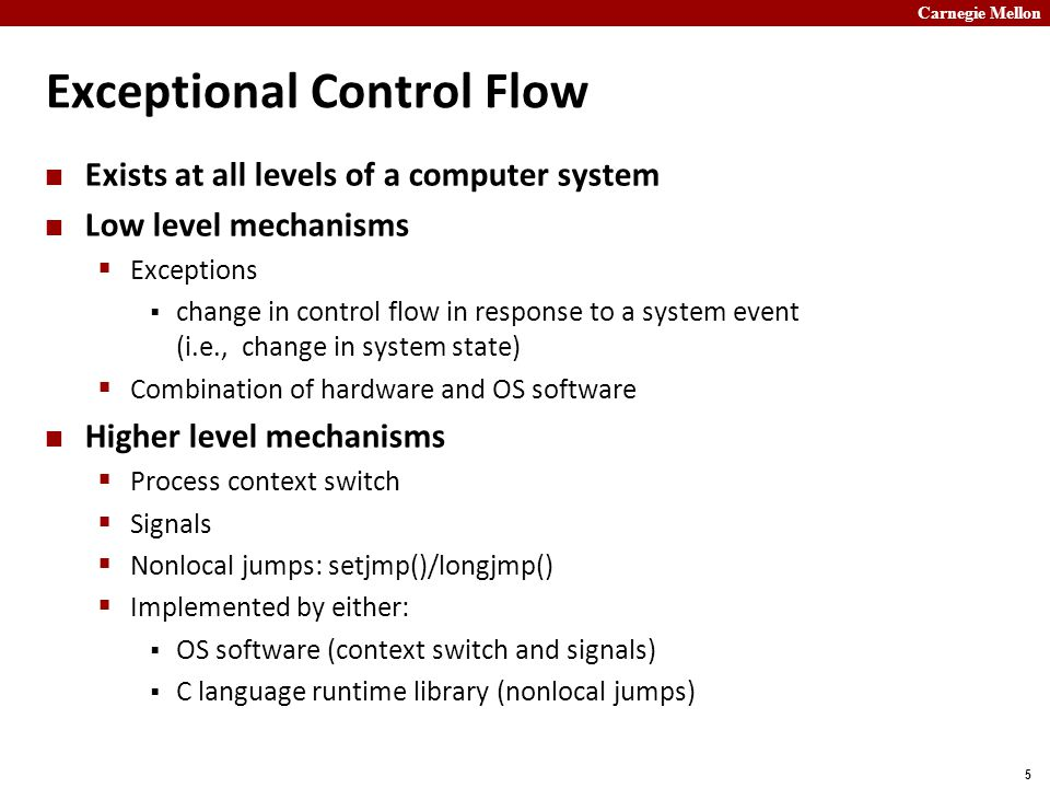 Carnegie Mellon 36 Summary Exceptions  Events that require nonstandard control flow  Generated externally (interrupts) or internally (traps and faults) Processes  At any given time, system has multiple active processes  Only one can execute at a time on a single core, though  Each process appears to have total control of processor + private memory space