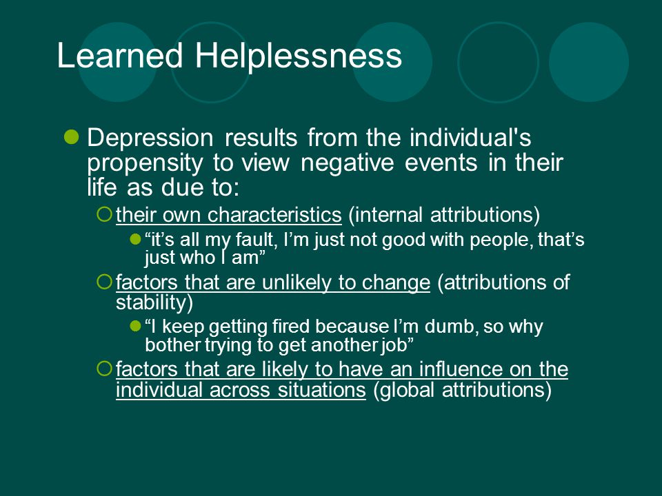 Learned Helplessness Depression results from the individual s propensity to view negative events in their life as due to:  their own characteristics (internal attributions) it's all my fault, I'm just not good with people, that's just who I am  factors that are unlikely to change (attributions of stability) I keep getting fired because I'm dumb, so why bother trying to get another job  factors that are likely to have an influence on the individual across situations (global attributions)