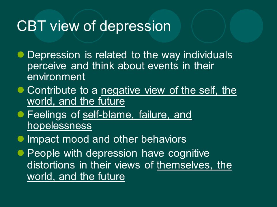 CBT view of depression Depression is related to the way individuals perceive and think about events in their environment Contribute to a negative view of the self, the world, and the future Feelings of self-blame, failure, and hopelessness Impact mood and other behaviors People with depression have cognitive distortions in their views of themselves, the world, and the future