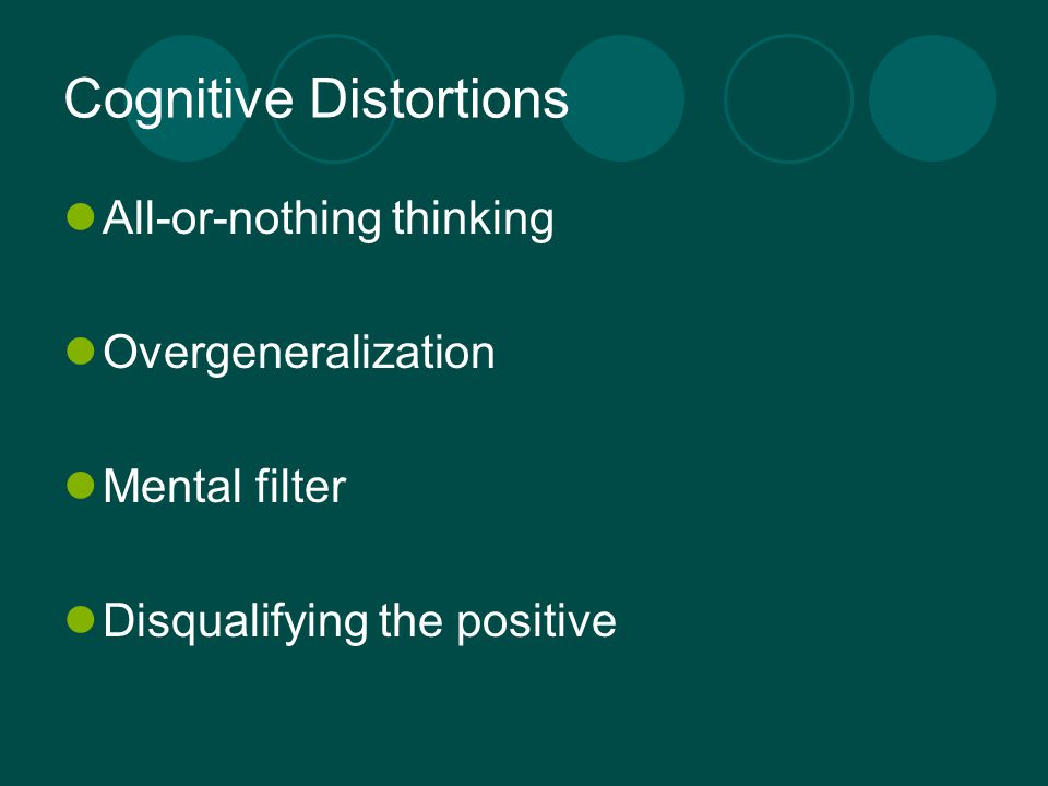 Cognitive Distortions All-or-nothing thinking Overgeneralization Mental filter Disqualifying the positive