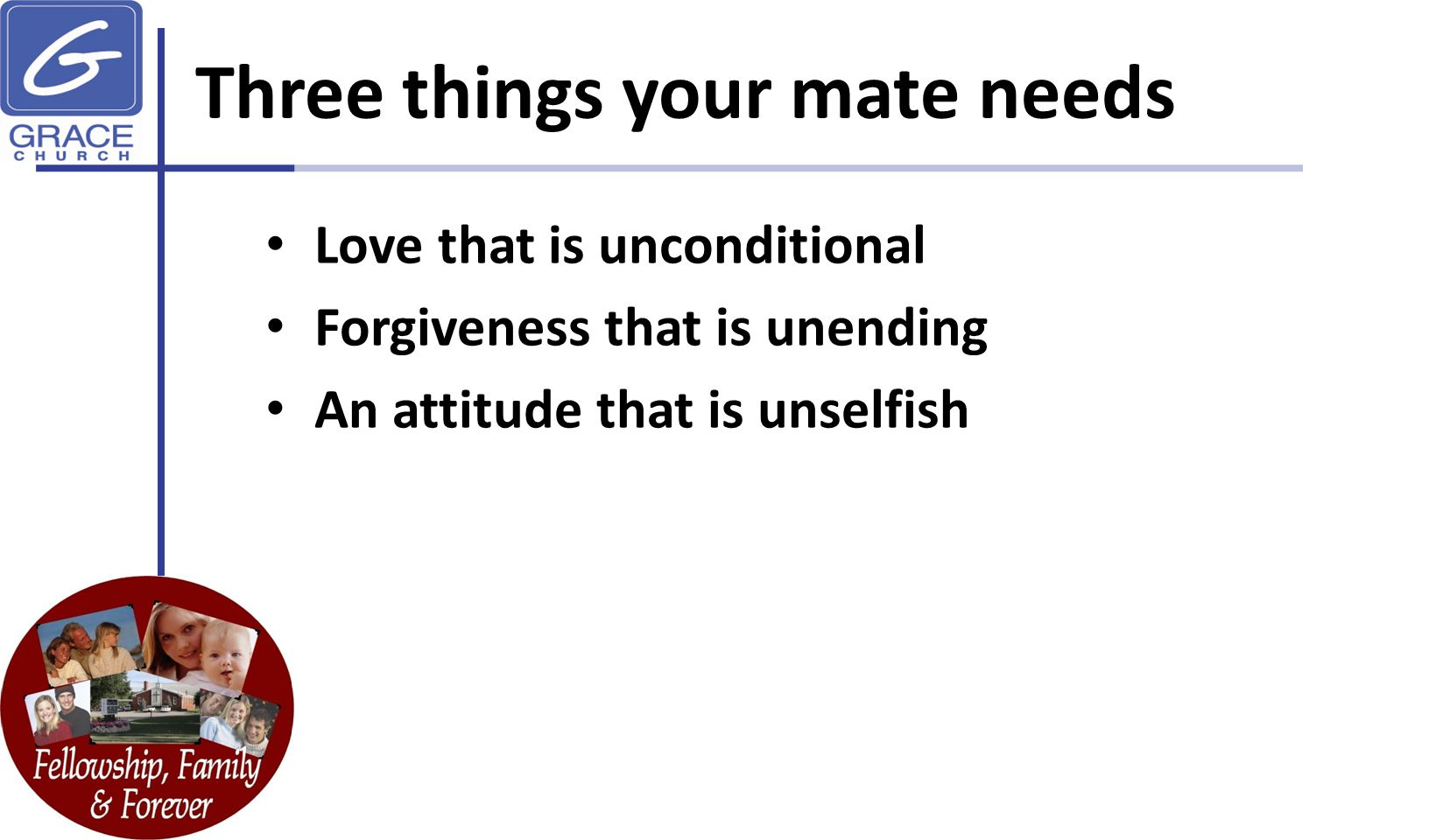Three things your mate needs Love that is unconditional Forgiveness that is unending An attitude that is unselfish