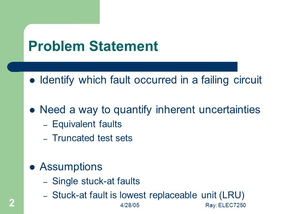 4/28/05Ray: ELEC7250 2 Problem Statement Identify which fault occurred in a failing circuit Need a way to quantify inherent uncertainties – Equivalent faults – Truncated test sets Assumptions – Single stuck-at faults – Stuck-at fault is lowest replaceable unit (LRU)