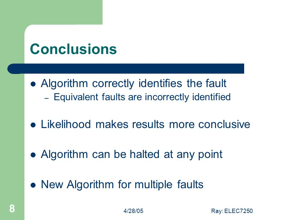4/28/05Ray: ELEC7250 8 Conclusions Algorithm correctly identifies the fault – Equivalent faults are incorrectly identified Likelihood makes results more conclusive Algorithm can be halted at any point New Algorithm for multiple faults
