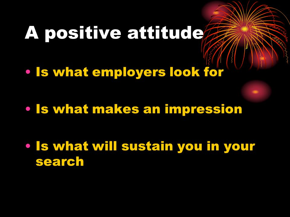 On being positive Take stock of your talents : What are the three strongest talents that you have to offer an prospective employer.