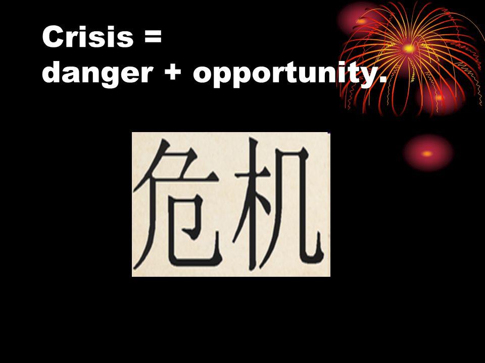Crisis = danger + opportunity.