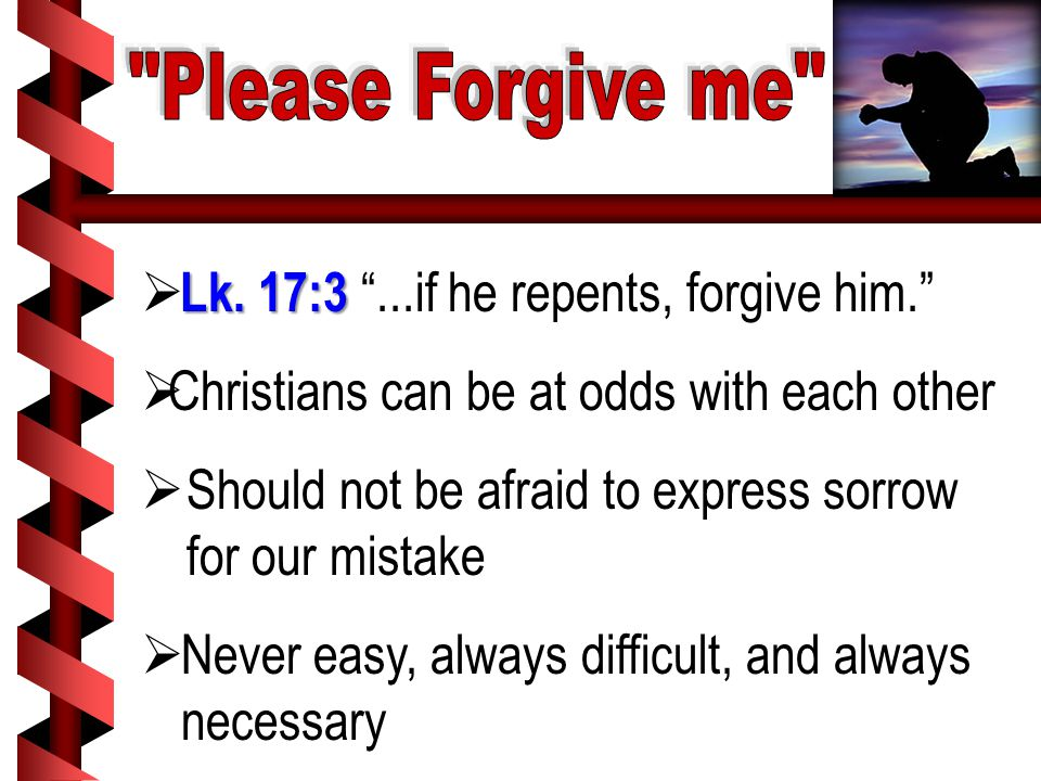 "Lk. 17:3  Lk. 17:3 ""...if he repents, forgive him.""  Christians can be at odds with each other  Should not be afraid to express sorrow for our mist"