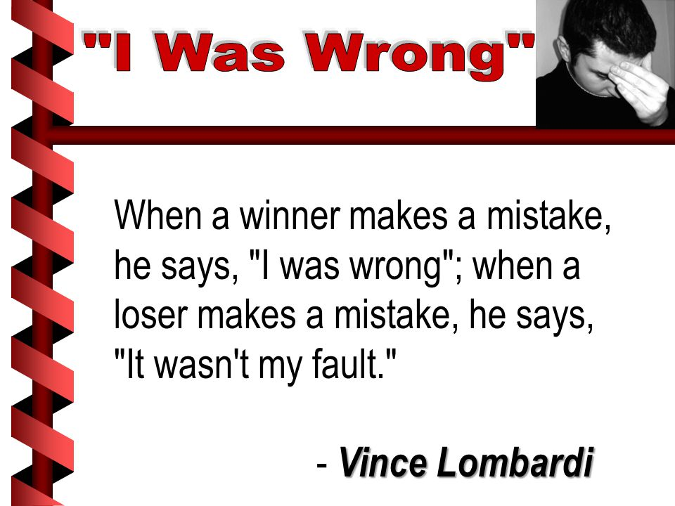 When a winner makes a mistake, he says, I was wrong ; when a loser makes a mistake, he says, It wasn t my fault. Vince Lombardi - Vince Lombardi