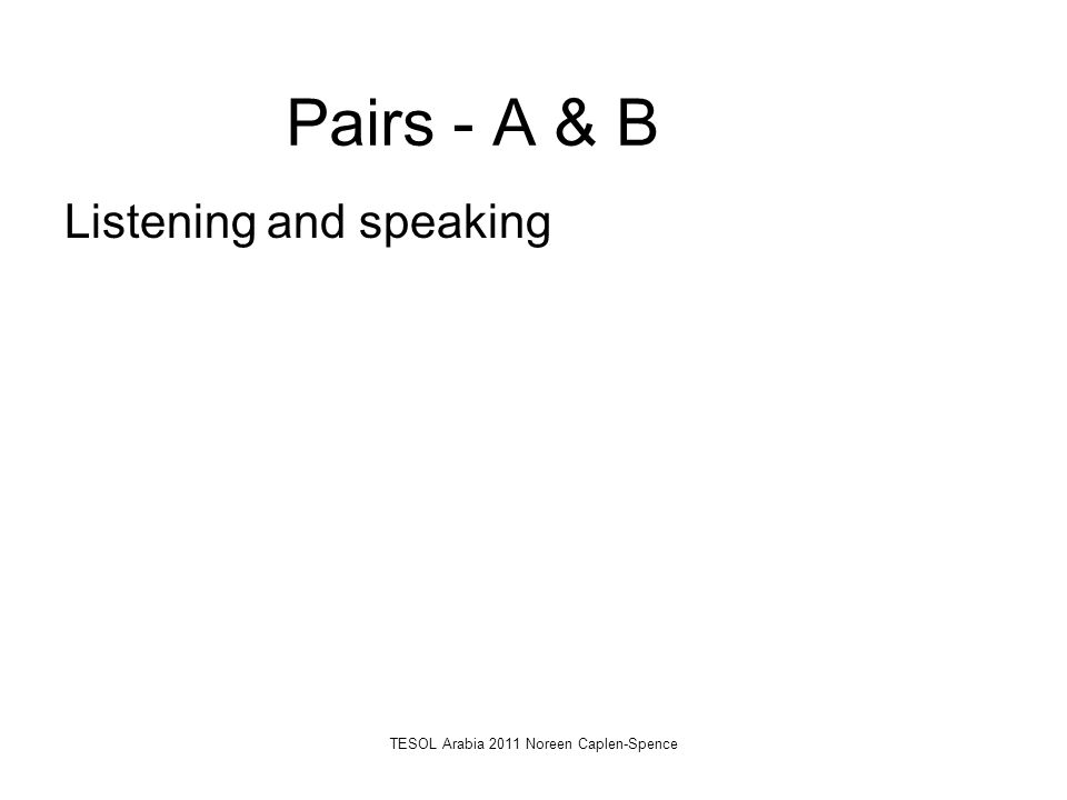 Pairs - A & B Listening and speaking TESOL Arabia 2011 Noreen Caplen-Spence
