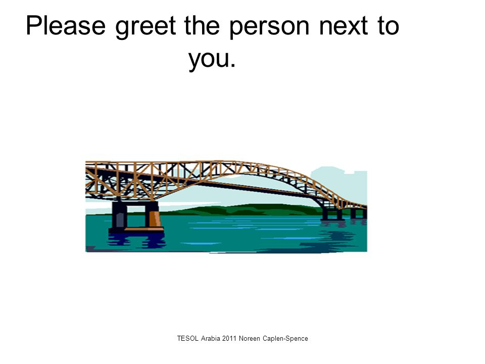 Please greet the person next to you. TESOL Arabia 2011 Noreen Caplen-Spence