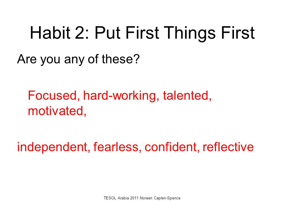 Habit 2: Put First Things First Are you any of these? Focused, hard-working, talented, motivated, independent, fearless, confident, reflective TESOL A