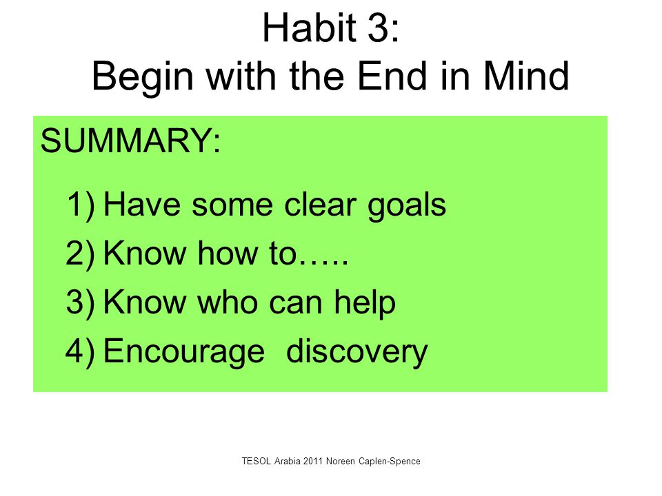 Habit 3: Begin with the End in Mind SUMMARY: 1)Have some clear goals 2)Know how to….. 3)Know who can help 4)Encourage discovery TESOL Arabia 2011 Nore