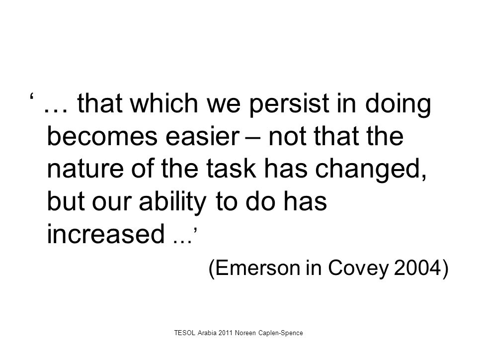 ' … that which we persist in doing becomes easier – not that the nature of the task has changed, but our ability to do has increased …' (Emerson in Co