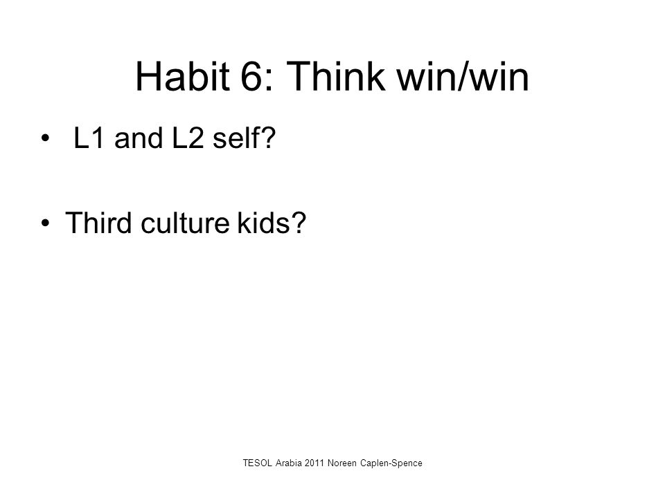 Habit 6: Think win/win L1 and L2 self? Third culture kids? TESOL Arabia 2011 Noreen Caplen-Spence