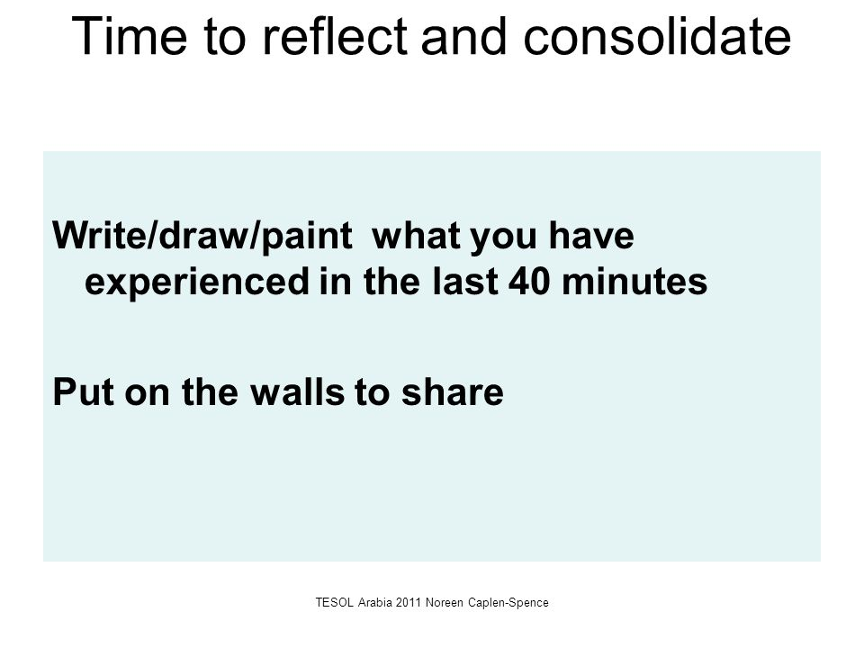 Time to reflect and consolidate Write/draw/paint what you have experienced in the last 40 minutes Put on the walls to share TESOL Arabia 2011 Noreen C