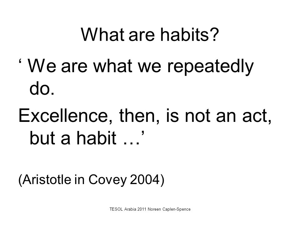 What are habits? ' We are what we repeatedly do. Excellence, then, is not an act, but a habit …' (Aristotle in Covey 2004) TESOL Arabia 2011 Noreen Ca