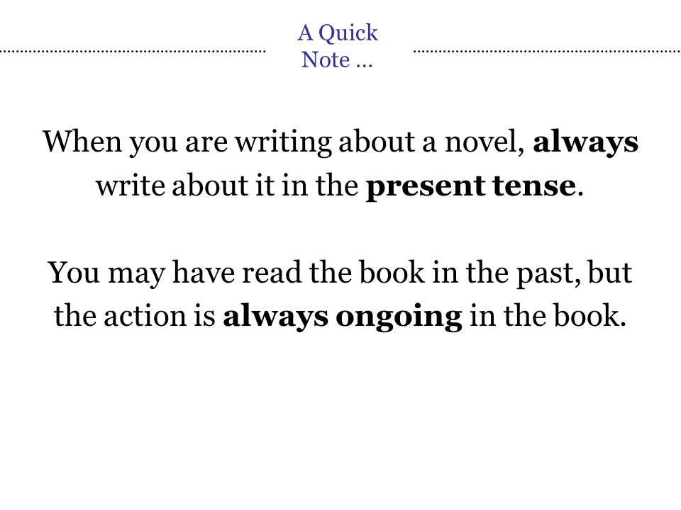 A Quick Note … When you are writing about a novel, always write about it in the present tense.