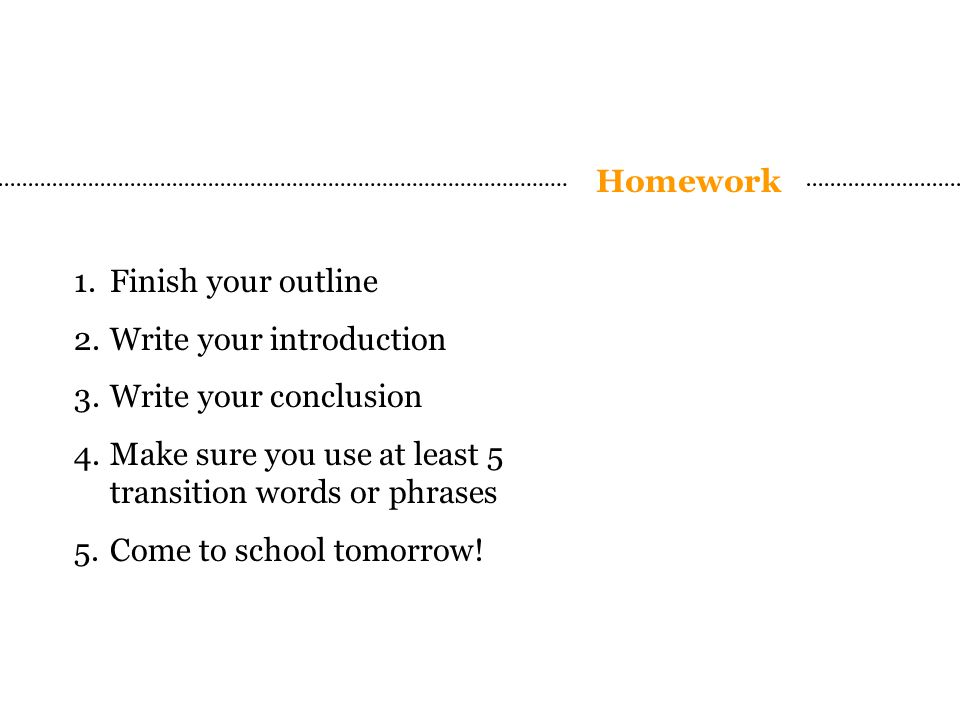 Homework 1.Finish your outline 2.Write your introduction 3.Write your conclusion 4.Make sure you use at least 5 transition words or phrases 5.Come to school tomorrow!
