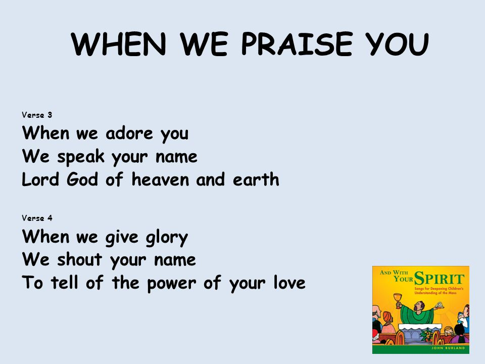 WHEN WE PRAISE YOU Verse 3 When we adore you We speak your name Lord God of heaven and earth Verse 4 When we give glory We shout your name To tell of the power of your love