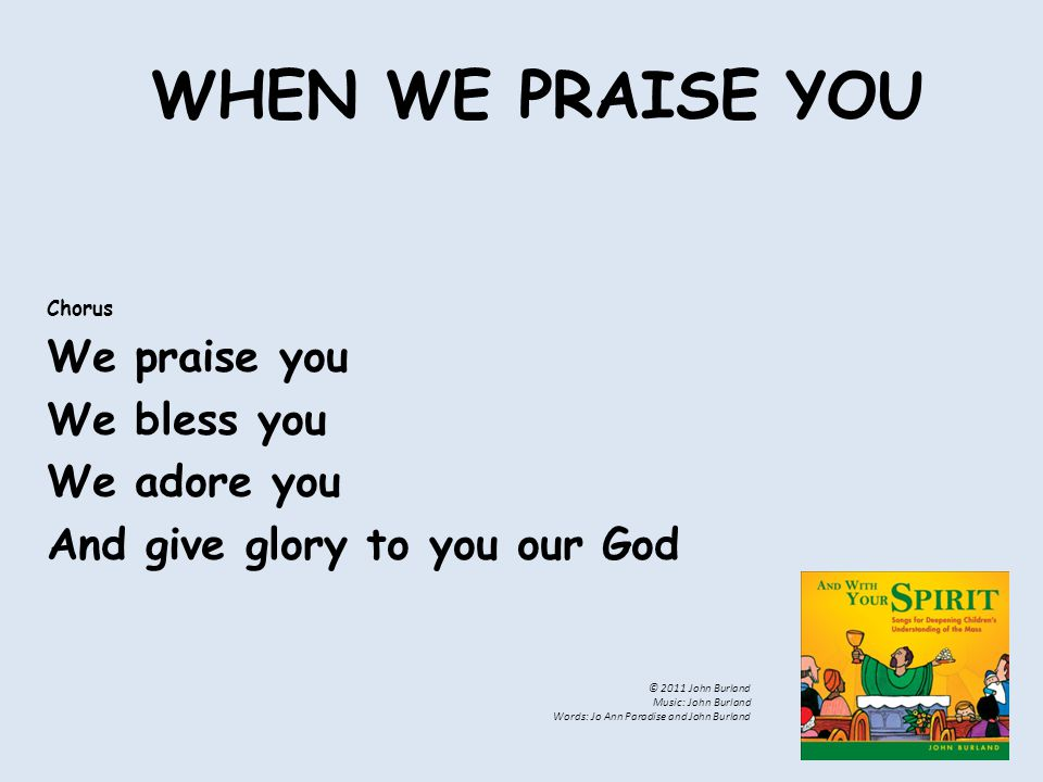 WHEN WE PRAISE YOU Chorus We praise you We bless you We adore you And give glory to you our God © 2011 John Burland Music: John Burland Words: Jo Ann Paradise and John Burland