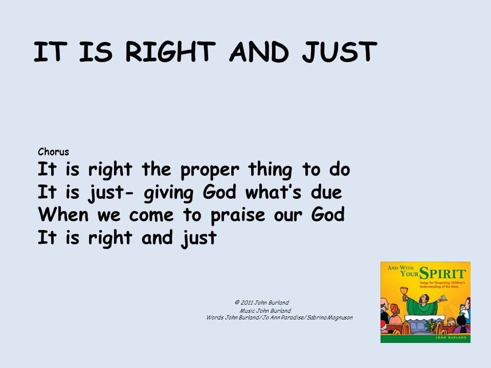 Chorus It is right the proper thing to do It is just- giving God what's due When we come to praise our God It is right and just IT IS RIGHT AND JUST © 2011 John Burland Music John Burland Words John Burland/Jo Ann Paradise/Sabrina Magnuson