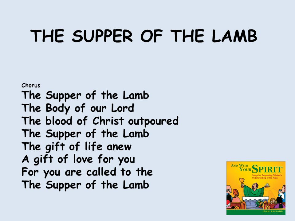 Chorus The Supper of the Lamb The Body of our Lord The blood of Christ outpoured The Supper of the Lamb The gift of life anew A gift of love for you For you are called to the The Supper of the Lamb THE SUPPER OF THE LAMB
