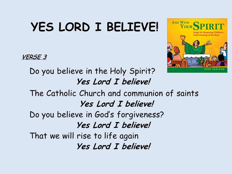 Do you believe in the Holy Spirit. Yes Lord I believe.