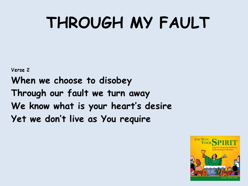 THROUGH MY FAULT Verse 2 When we choose to disobey Through our fault we turn away We know what is your heart's desire Yet we don't live as You require