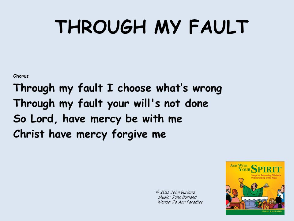 THROUGH MY FAULT Chorus Through my fault I choose what's wrong Through my fault your will s not done So Lord, have mercy be with me Christ have mercy forgive me © 2011 John Burland Music: John Burland Words: Jo Ann Paradise