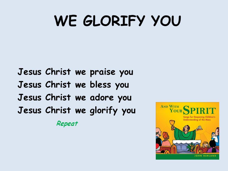 WE GLORIFY YOU Jesus Christ we praise you Jesus Christ we bless you Jesus Christ we adore you Jesus Christ we glorify you Repeat