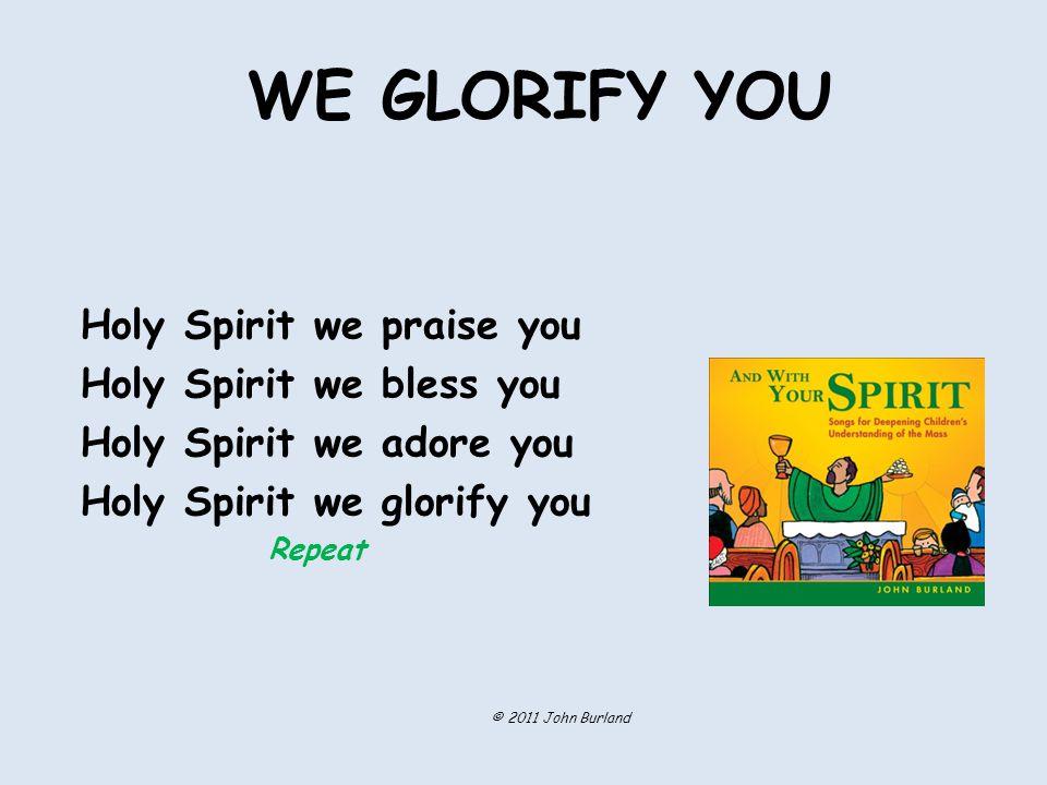 WE GLORIFY YOU Holy Spirit we praise you Holy Spirit we bless you Holy Spirit we adore you Holy Spirit we glorify you Repeat © 2011 John Burland