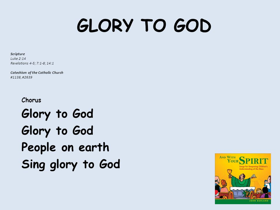 GLORY TO GOD Chorus Glory to God People on earth Sing glory to God Scripture Luke 2:14 Revelations 4-5; 7:1-8; 14:1 Catechism of the Catholic Church #1138, #2639