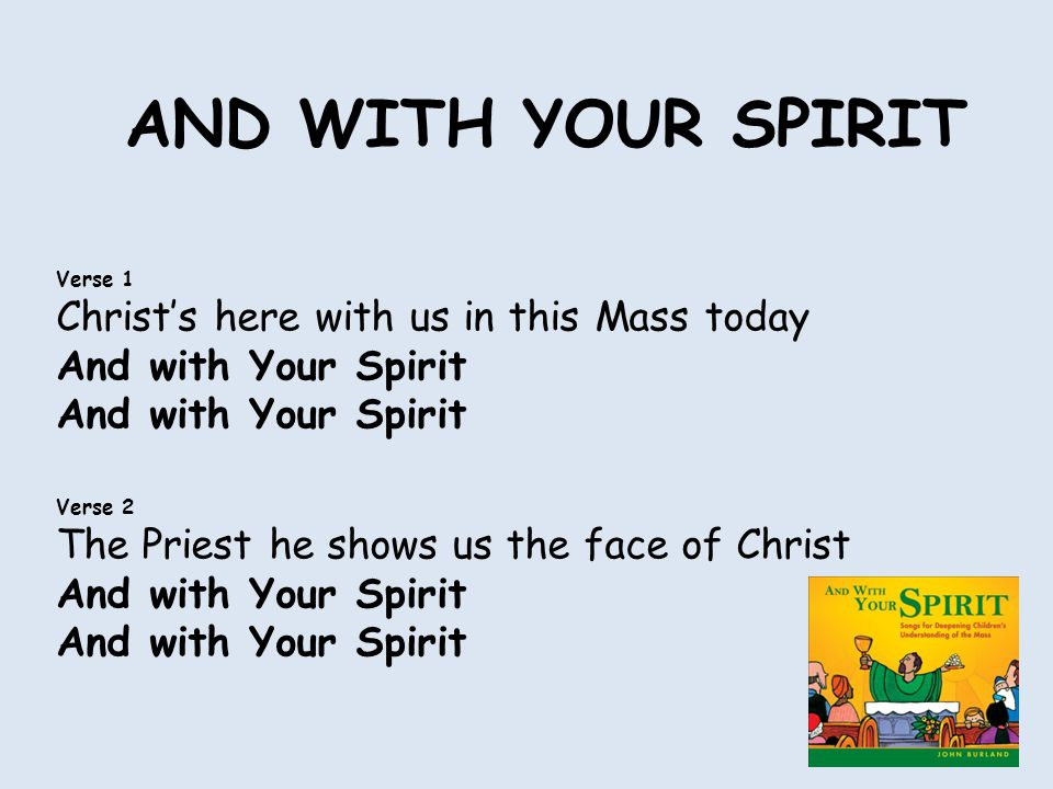AND WITH YOUR SPIRIT Verse 1 Christ's here with us in this Mass today And with Your Spirit Verse 2 The Priest he shows us the face of Christ And with Your Spirit