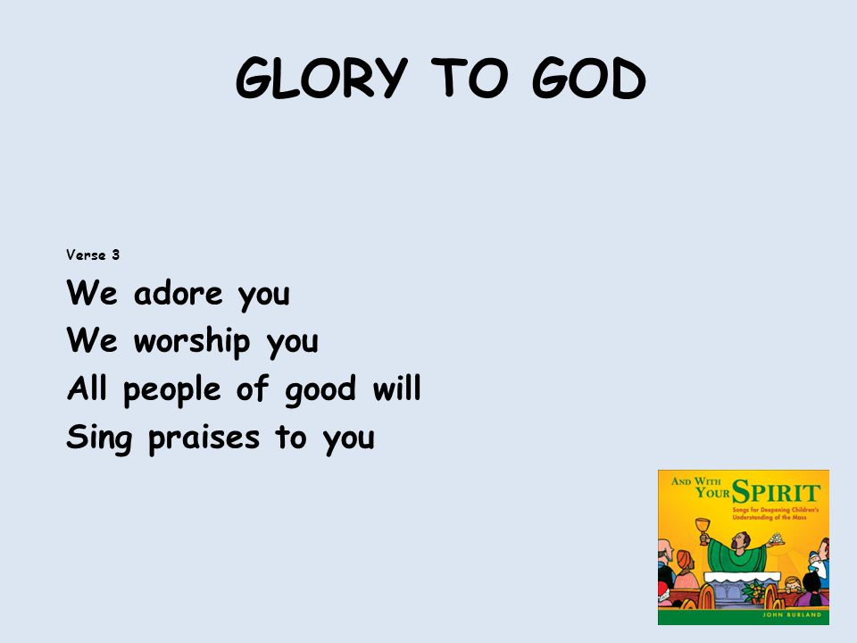 GLORY TO GOD Verse 3 We adore you We worship you All people of good will Sing praises to you