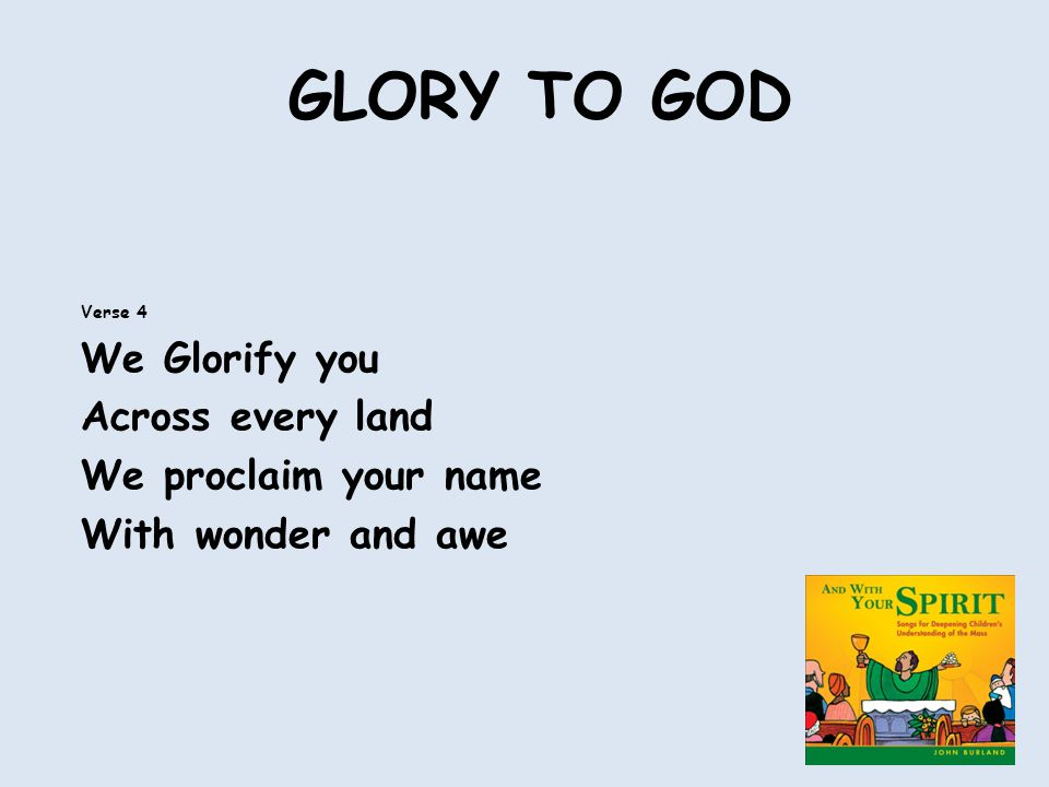 GLORY TO GOD Verse 4 We Glorify you Across every land We proclaim your name With wonder and awe