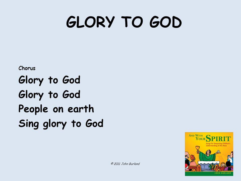 GLORY TO GOD Chorus Glory to God People on earth Sing glory to God © 2011 John Burland