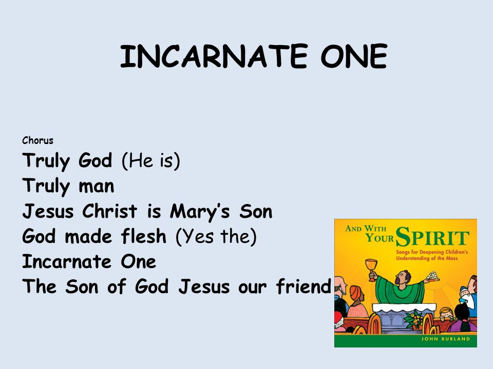 INCARNATE ONE Chorus Truly God (He is) Truly man Jesus Christ is Mary's Son God made flesh (Yes the) Incarnate One The Son of God Jesus our friend