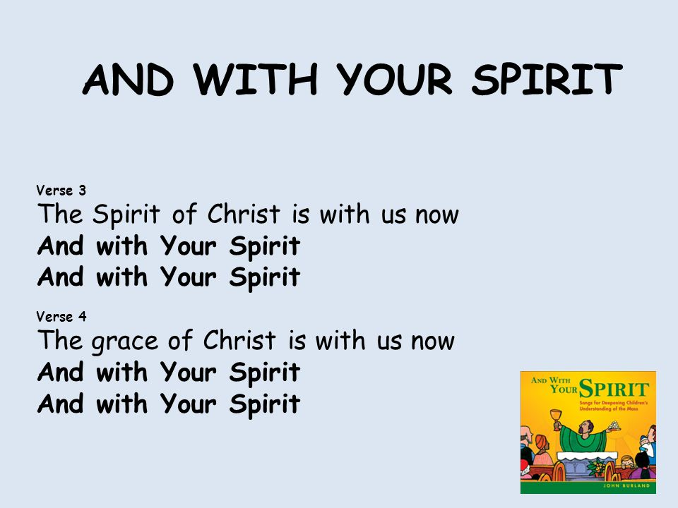 AND WITH YOUR SPIRIT Verse 3 The Spirit of Christ is with us now And with Your Spirit Verse 4 The grace of Christ is with us now And with Your Spirit