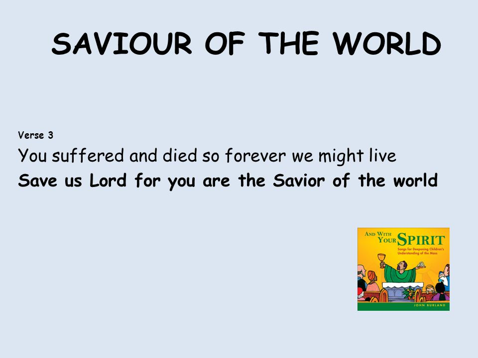 SAVIOUR OF THE WORLD Verse 3 You suffered and died so forever we might live Save us Lord for you are the Savior of the world