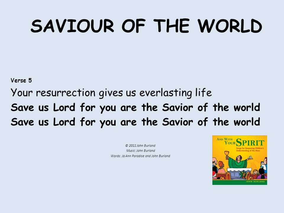 SAVIOUR OF THE WORLD Verse 5 Your resurrection gives us everlasting life Save us Lord for you are the Savior of the world © 2011 John Burland Music: John Burland Words: Jo Ann Paradise and John Burland